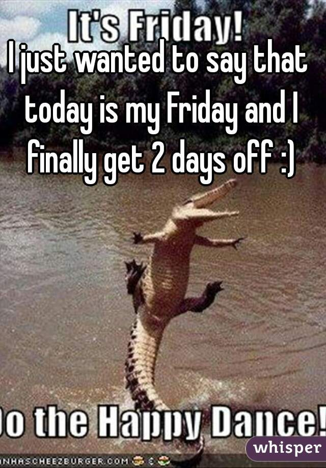 I just wanted to say that today is my Friday and I finally get 2 days off :)