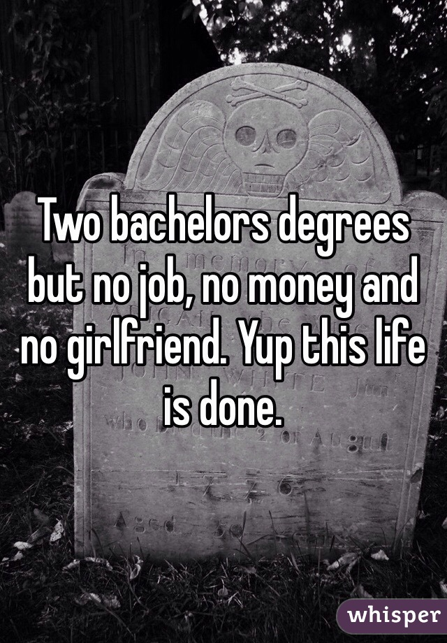 Two bachelors degrees but no job, no money and no girlfriend. Yup this life is done.