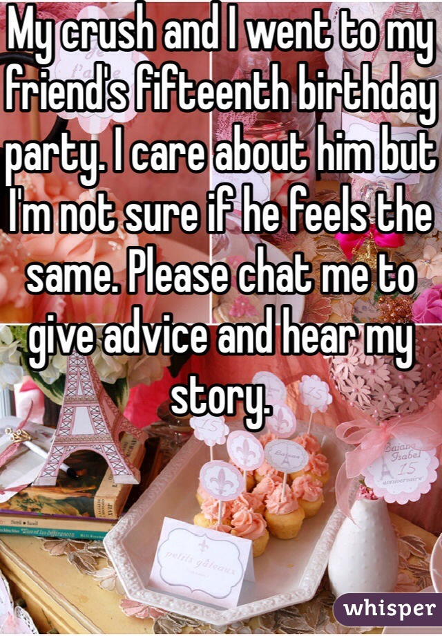 My crush and I went to my friend's fifteenth birthday party. I care about him but I'm not sure if he feels the same. Please chat me to give advice and hear my story.