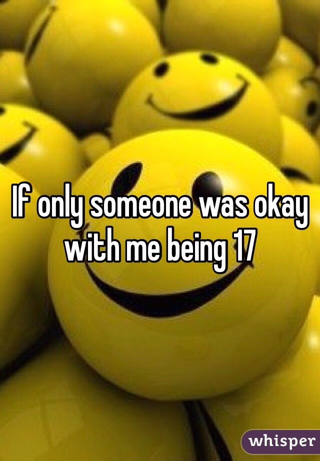 If only someone was okay with me being 17