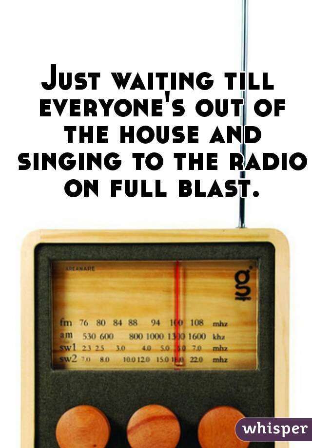 Just waiting till everyone's out of the house and singing to the radio on full blast.