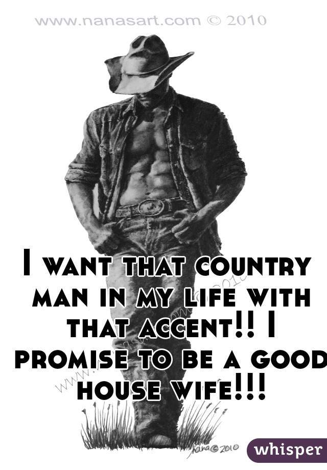 I want that country man in my life with that accent!! I promise to be a good house wife!!!