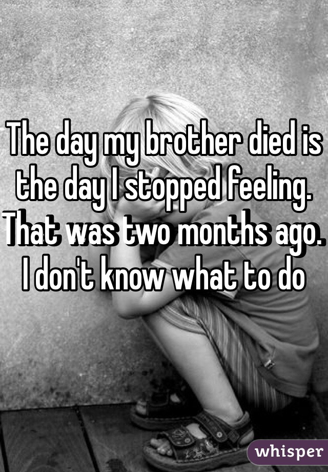 The day my brother died is the day I stopped feeling. That was two months ago. I don't know what to do