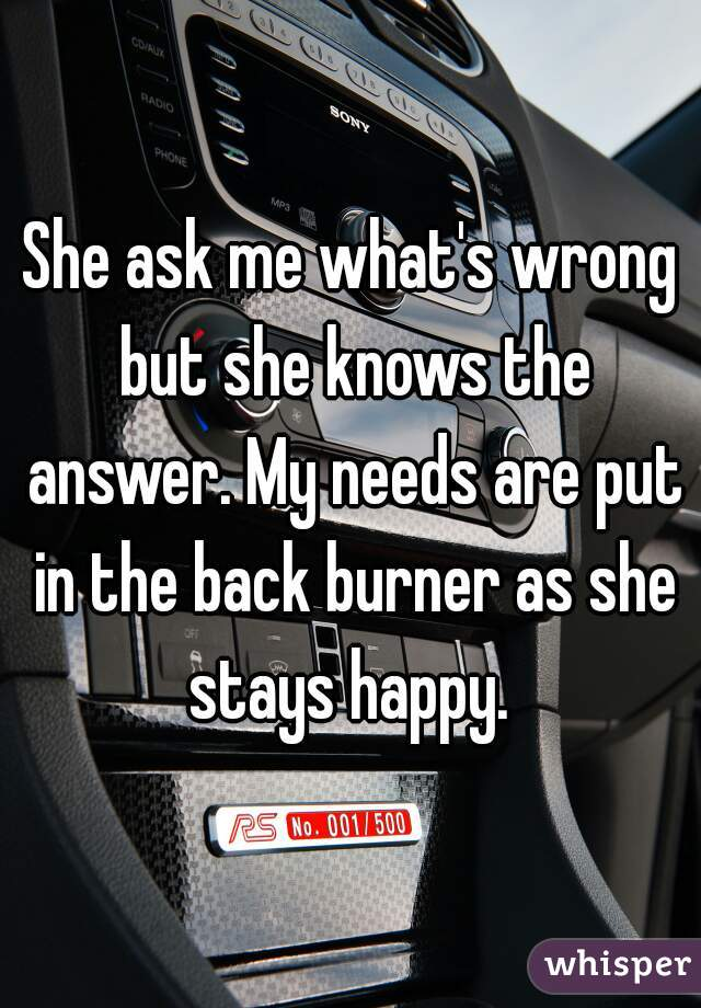 She ask me what's wrong but she knows the answer. My needs are put in the back burner as she stays happy.