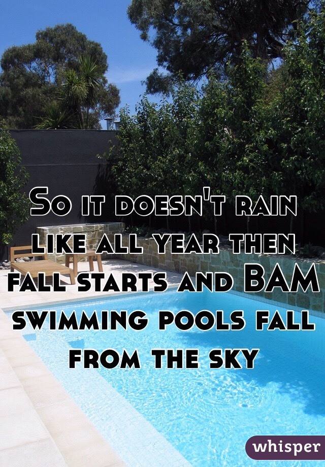 So it doesn't rain like all year then fall starts and BAM swimming pools fall from the sky