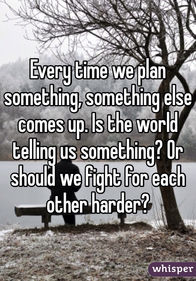 Every time we plan something, something else comes up. Is the world telling us something? Or should we fight for each other harder?