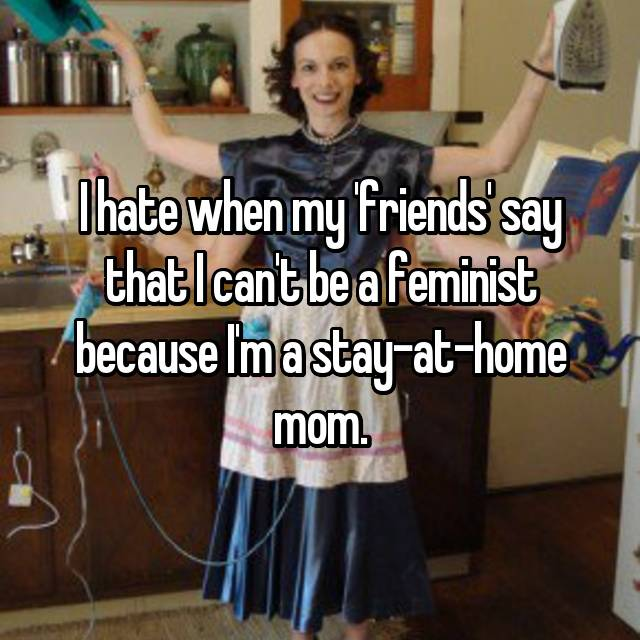 I hate when my 'friends' say that I can't be a feminist because I'm a stay-at-home mom.
