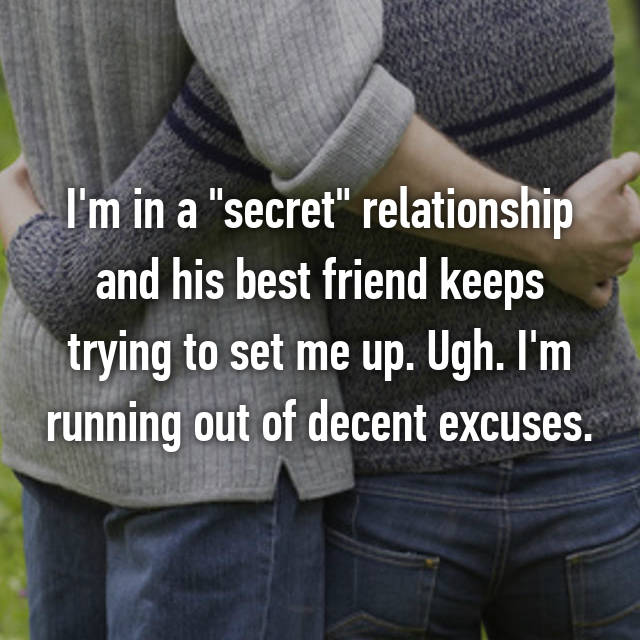 "I'm in a ""secret"" relationship and his best friend keeps trying to set me up. Ugh. I'm running out of decent excuses."
