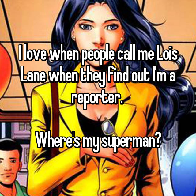 I love when people call me Lois Lane when they find out I'm a reporter.   Where's my superman?