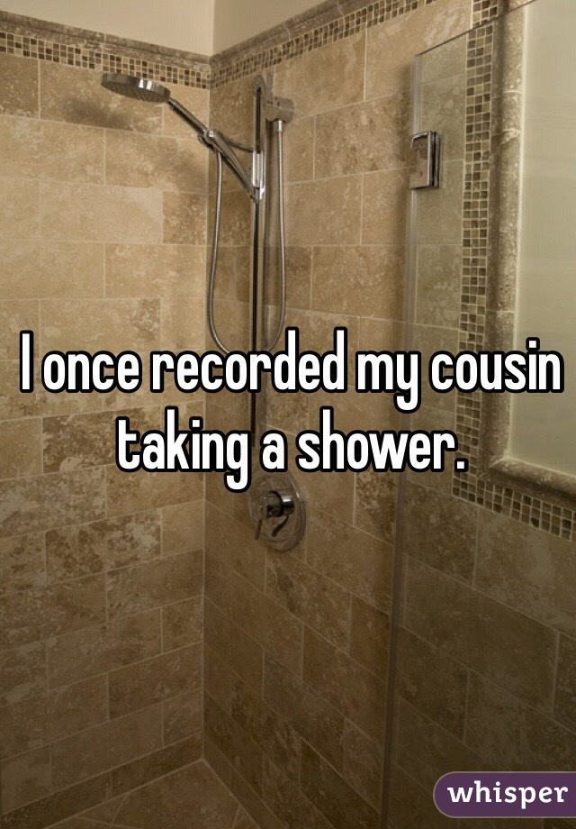 I once recorded my cousin taking a shower.