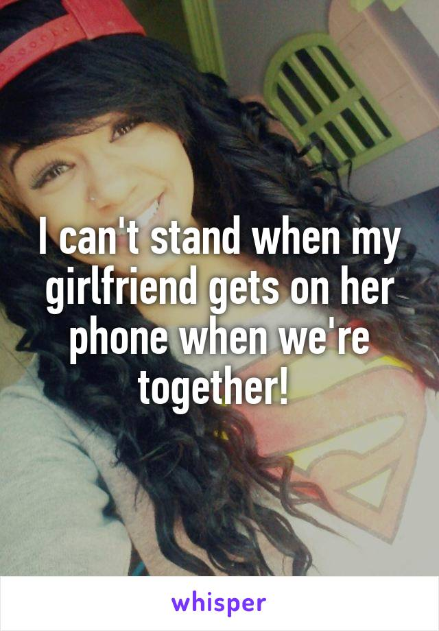 I can't stand when my girlfriend gets on her phone when we're together!