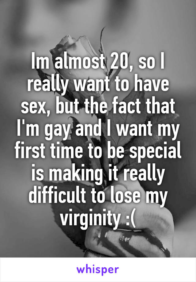 Im almost 20, so I really want to have sex, but the fact that I'm gay and I want my first time to be special is making it really difficult to lose my virginity :(