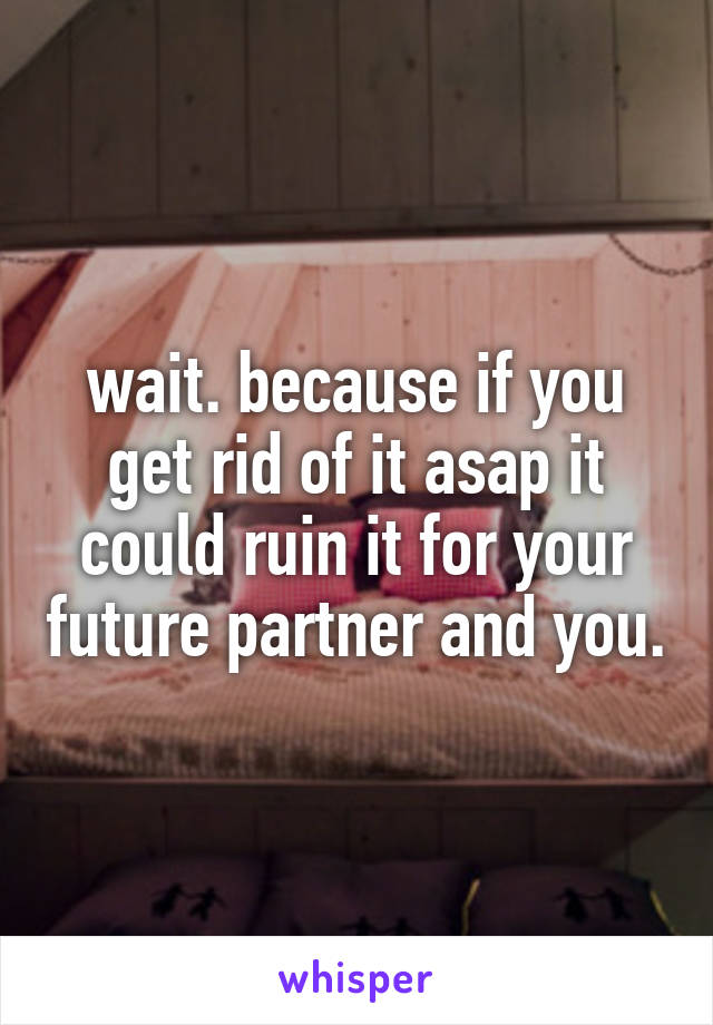 wait. because if you get rid of it asap it could ruin it for your future partner and you.