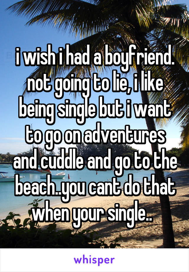 i wish i had a boyfriend. not going to lie, i like being single but i want to go on adventures and cuddle and go to the beach..you cant do that when your single..