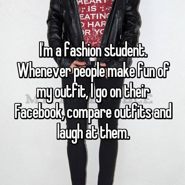 I'm a fashion student. Whenever people make fun of my outfit, I go on their Facebook, compare outfits and laugh at them.