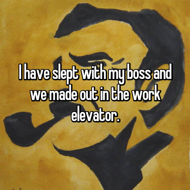 I have slept with my boss and we made out in the work elevator.