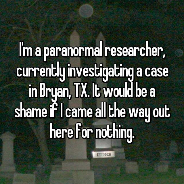 I'm a paranormal researcher, currently investigating a case in Bryan, TX. It would be a shame if I came all the way out here for nothing.