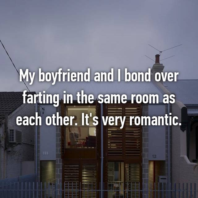 My boyfriend and I bond over farting in the same room as each other. It's very romantic.