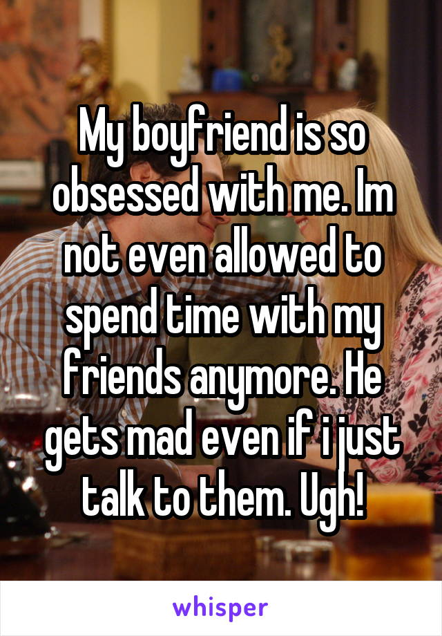 My boyfriend is so obsessed with me. Im not even allowed to spend time with my friends anymore. He gets mad even if i just talk to them. Ugh!