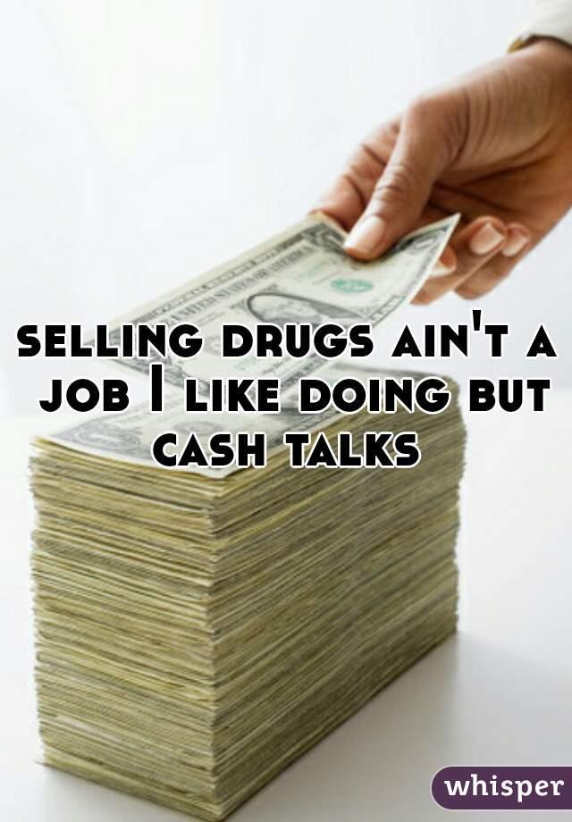 selling drugs ain't a job I like doing but cash talks