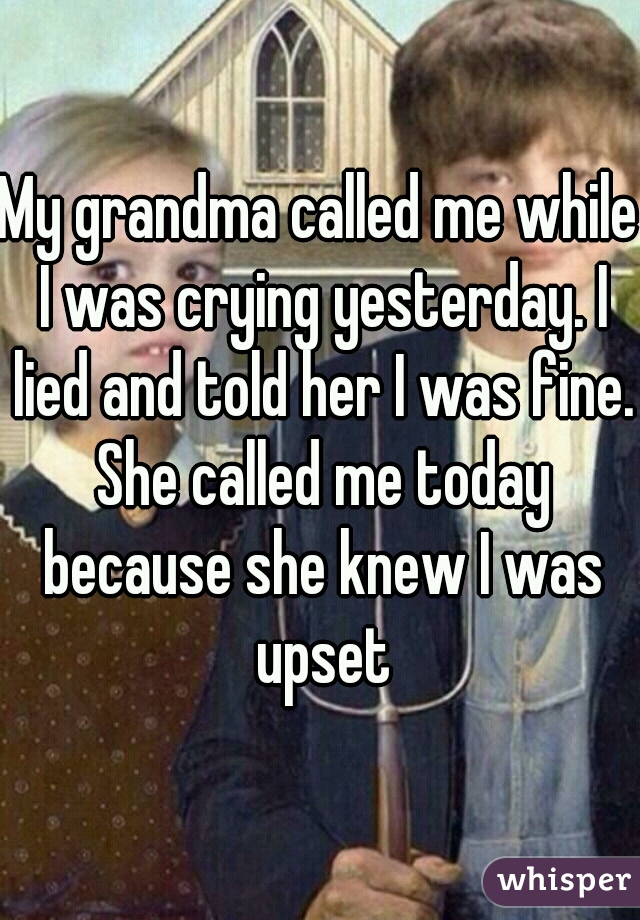 My grandma called me while I was crying yesterday. I lied and told her I was fine. She called me today because she knew I was upset