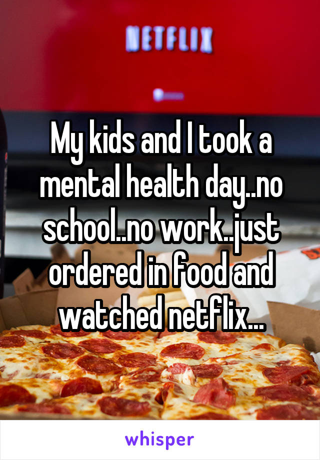 My kids and I took a mental health day..no school..no work..just ordered in food and watched netflix...