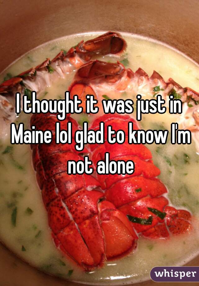 I thought it was just in Maine lol glad to know I'm not alone