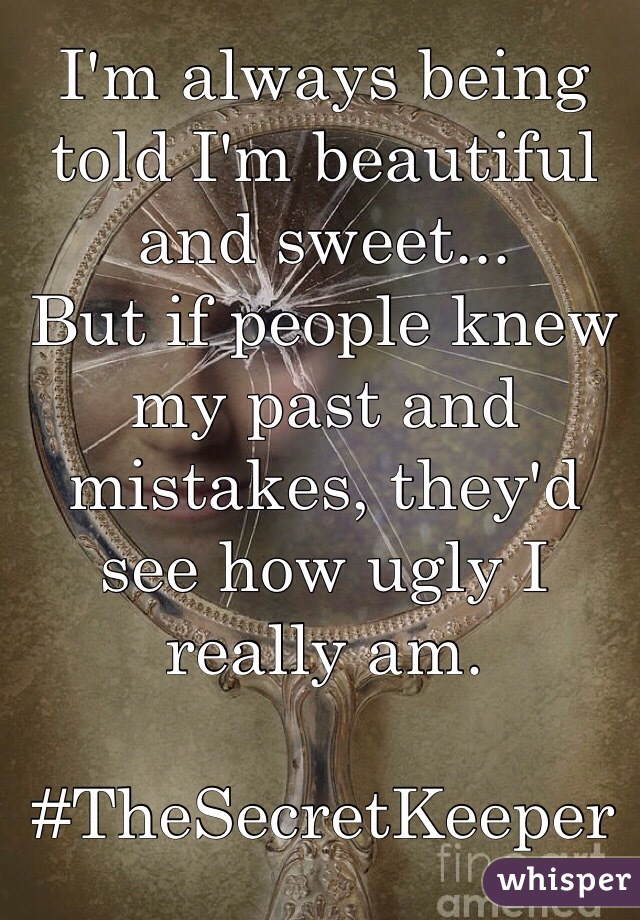 I'm always being told I'm beautiful and sweet...  But if people knew my past and mistakes, they'd see how ugly I really am.  #TheSecretKeeper
