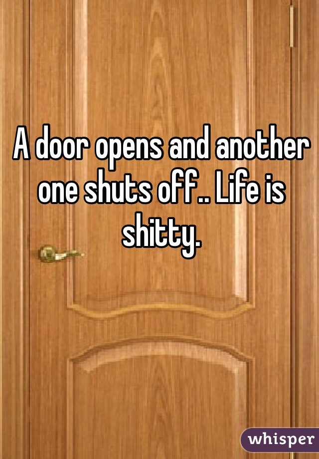 A door opens and another one shuts off.. Life is shitty.