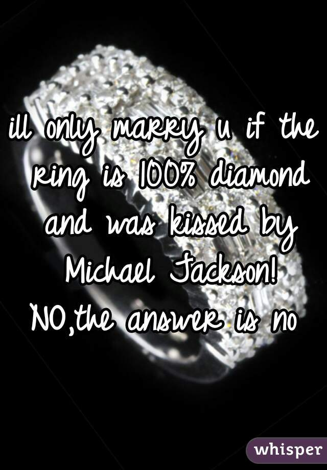 ill only marry u if the ring is 100% diamond and was kissed by Michael Jackson!  NO,the answer is no