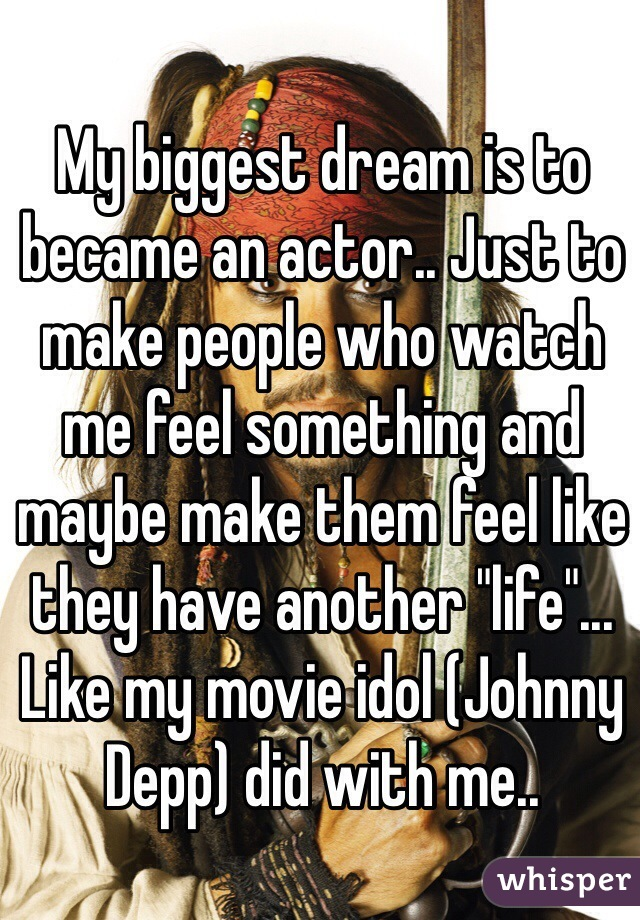 "My biggest dream is to became an actor.. Just to make people who watch me feel something and maybe make them feel like they have another ""life""... Like my movie idol (Johnny Depp) did with me.."