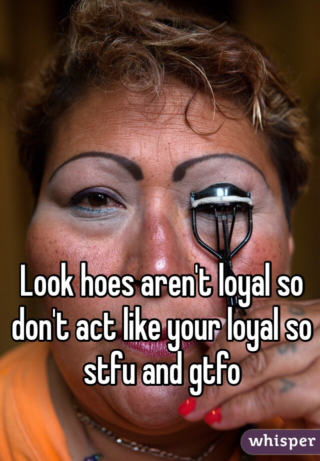 Look hoes aren't loyal so don't act like your loyal so stfu and gtfo