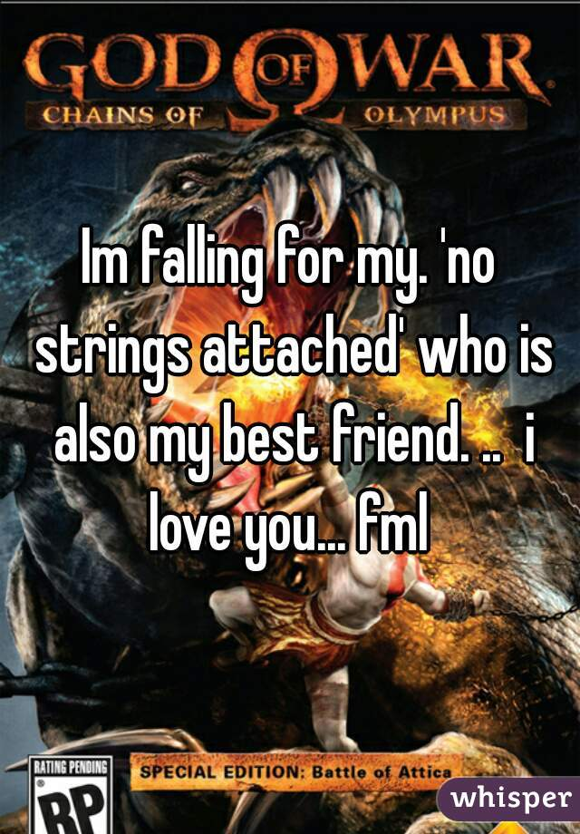 Im falling for my. 'no strings attached' who is also my best friend. ..  i love you... fml