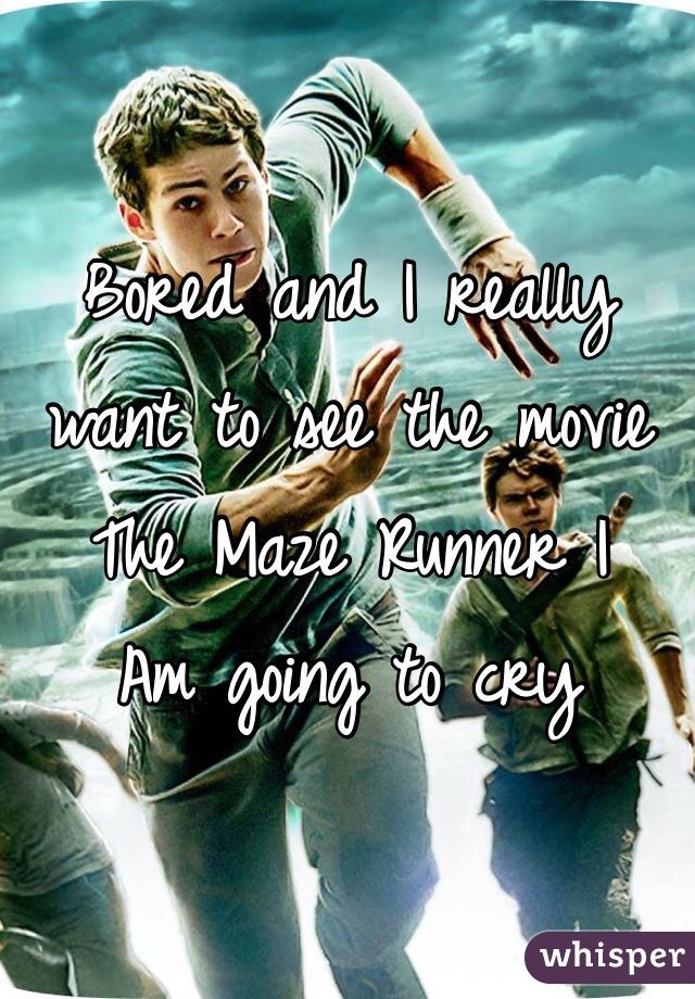 Bored and I really want to see the movie The Maze Runner I  Am going to cry