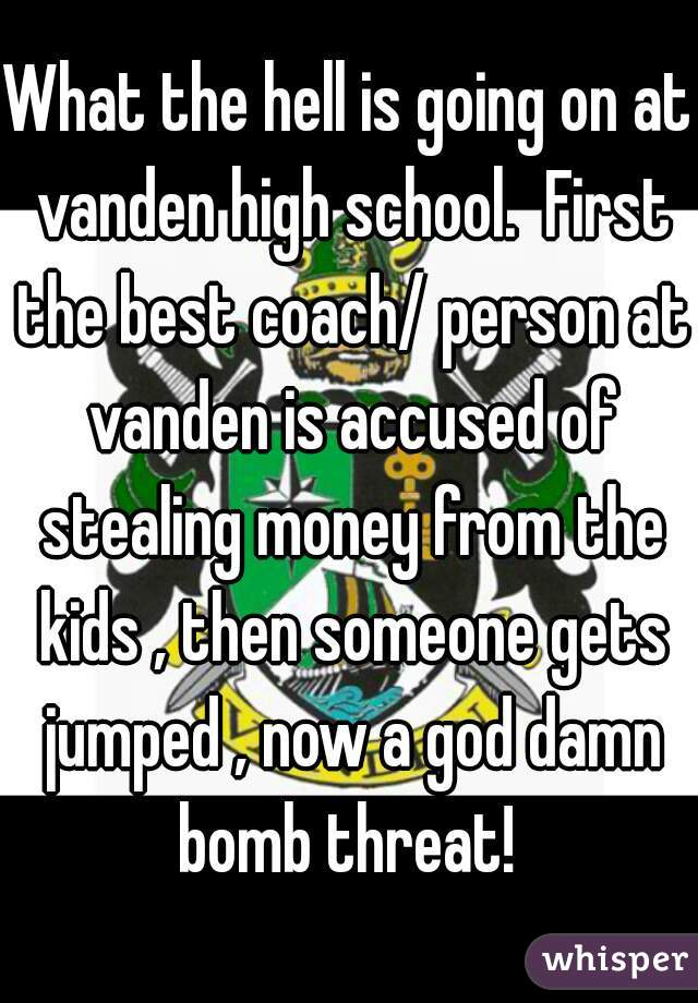 What the hell is going on at vanden high school.  First the best coach/ person at vanden is accused of stealing money from the kids , then someone gets jumped , now a god damn bomb threat!