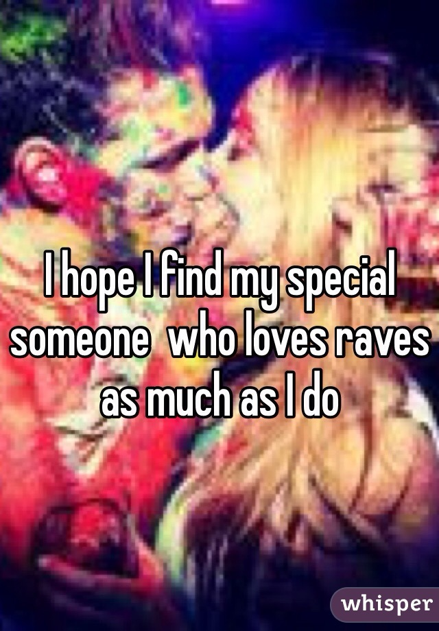 I hope I find my special someone  who loves raves as much as I do