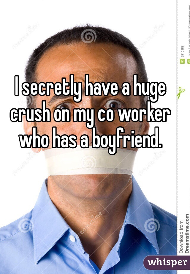 I secretly have a huge crush on my co worker who has a boyfriend.