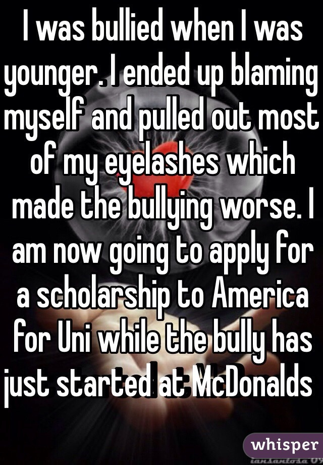 I was bullied when I was younger. I ended up blaming myself and pulled out most of my eyelashes which made the bullying worse. I am now going to apply for a scholarship to America for Uni while the bully has just started at McDonalds