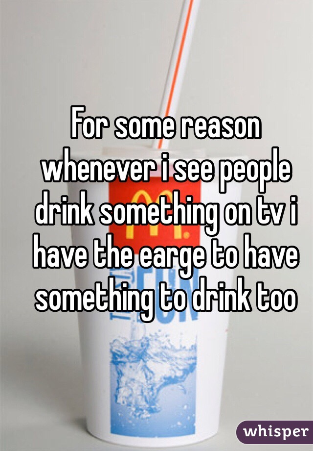 For some reason whenever i see people drink something on tv i have the earge to have something to drink too