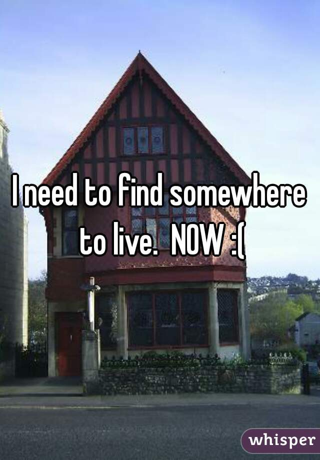 I need to find somewhere to live.  NOW :(