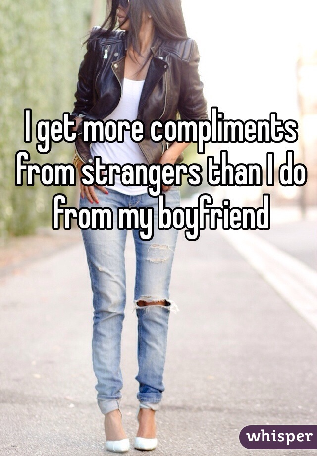 I get more compliments from strangers than I do from my boyfriend