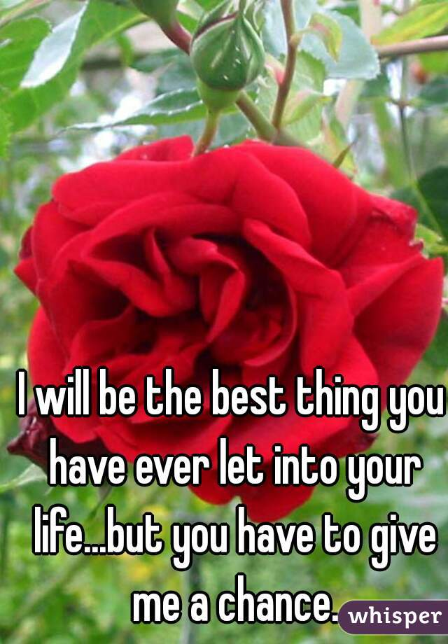 I will be the best thing you have ever let into your life...but you have to give me a chance.