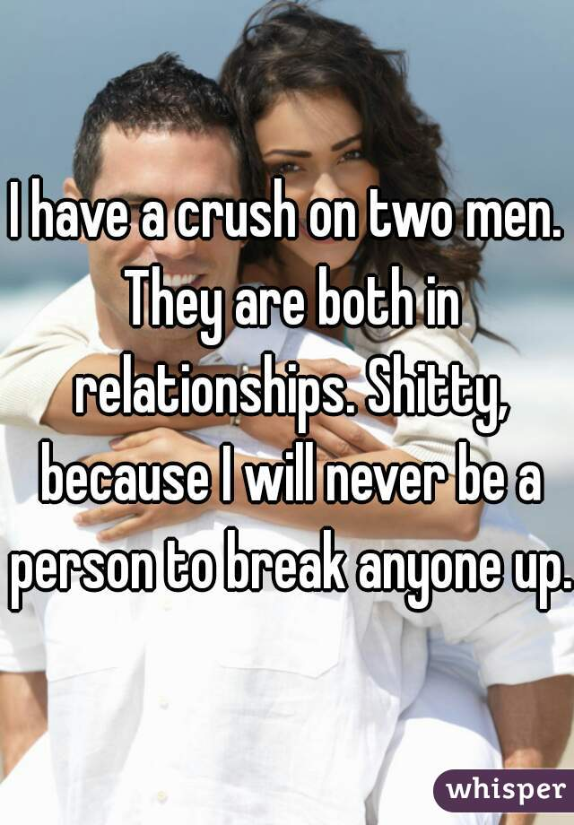 I have a crush on two men. They are both in relationships. Shitty, because I will never be a person to break anyone up.