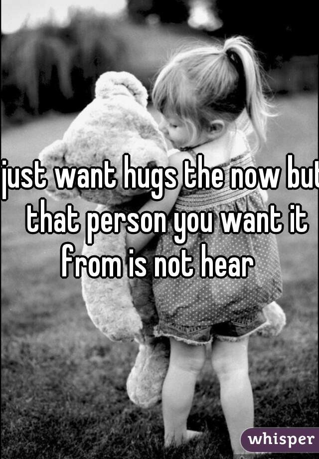 just want hugs the now but that person you want it from is not hear
