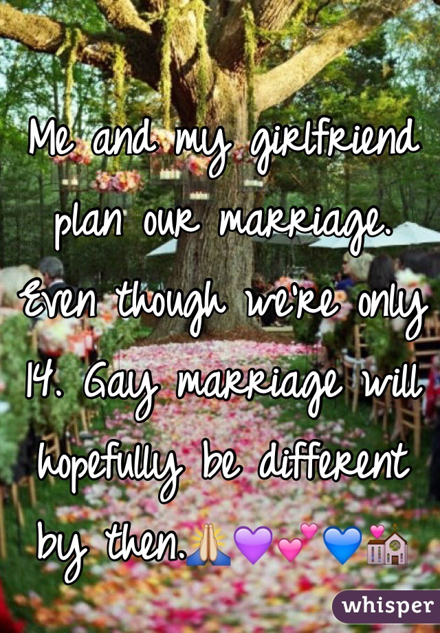 Me and my girlfriend plan our marriage. Even though we're only 14. Gay marriage will hopefully be different by then.🙏💜💕💙💒