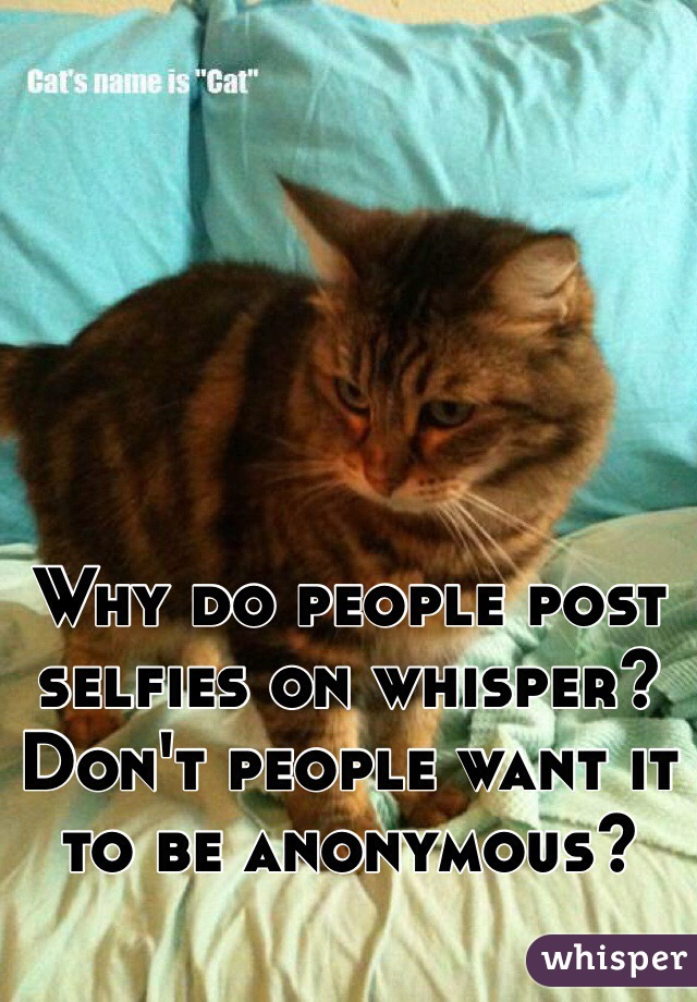 Why do people post selfies on whisper? Don't people want it to be anonymous?