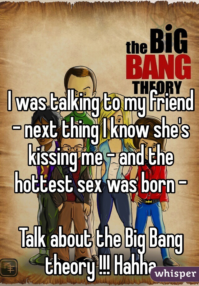 I was talking to my friend - next thing I know she's kissing me - and the hottest sex was born -   Talk about the Big Bang theory !!! Hahha
