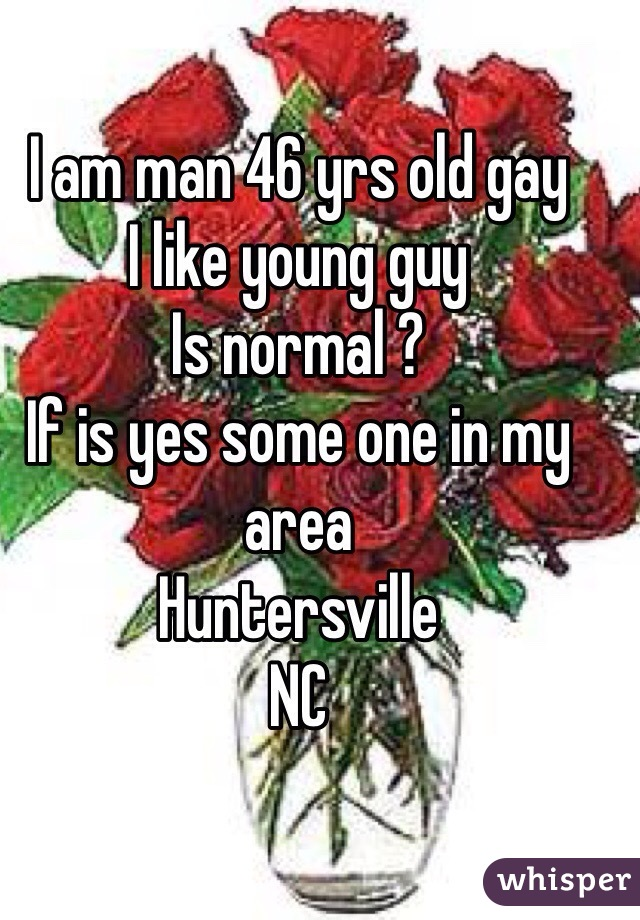 I am man 46 yrs old gay I like young guy Is normal ?  If is yes some one in my area  Huntersville  NC