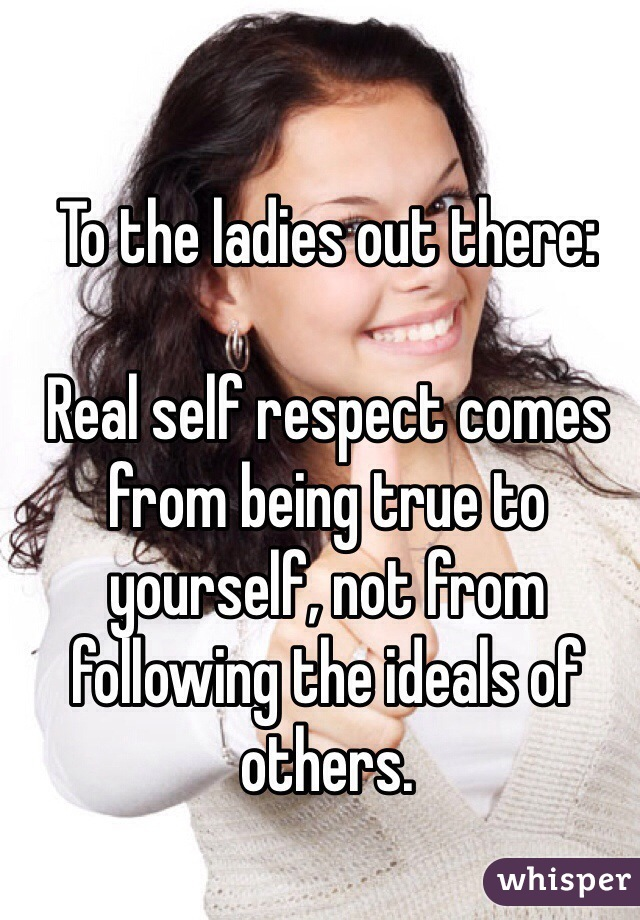 To the ladies out there:  Real self respect comes from being true to yourself, not from following the ideals of others.