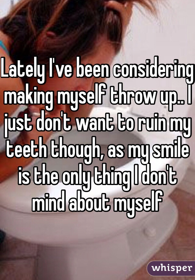 Lately I've been considering making myself throw up.. I just don't want to ruin my teeth though, as my smile is the only thing I don't mind about myself